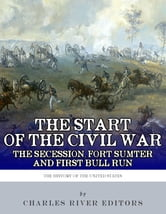 The Start of the Civil War: The Secession of the South, Fort Sumter, and First Bull Run (First Manassas) ebook by Charles River Editors