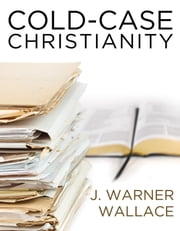 Cold-Case Christianity - A Homicide Detective Investigates the Claims of the Gospels ebook by J. Warner Wallace