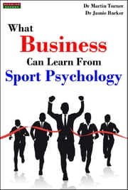 What Business Can Learn From Sport Psychology: Ten Lessons for Peak Professional Performance ebook by Dr Martin Turner,Jamie Barker