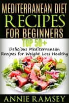 Mediterranean Diet Recipes for Beginners: Top 51 Delicious Mediterranean Recipes for Weight Loss Healthy ebook by Annie Ramsey