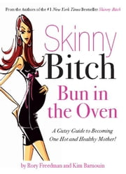 Skinny Bitch Bun in the Oven - A Gutsy Guide to Becoming One Hot (and Healthy) Mother! ebook by Rory Freedman,Kim Barnouin