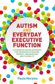 Autism and Everyday Executive Function - A Strengths-Based Approach for Improving Attention, Memory, Organization and Flexibility ebook by Paula Moraine