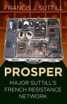 PROSPER - Major Suttill's French Resistance Network ebook by Francis J. Suttill