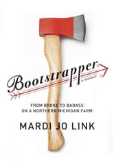 Bootstrapper - From Broke to Badass on a Northern Michigan Farm ebook by Mardi Jo Link