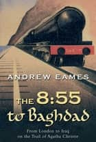 The 8:55 to Baghdad: From London to Iraq on the Trail of Agatha Christie and theOrient Express ebook by Andrew Eames