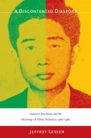 A Discontented Diaspora - Japanese Brazilians and the Meanings of Ethnic Militancy, 1960–1980 ebook by Jeffrey Lesser