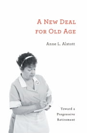A New Deal for Old Age - Toward a Progressive Retirement ebook by Anne L. Alstott