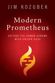 Modern Prometheus - Editing the Human Genome with Crispr-Cas9 ebook by James Kozubek