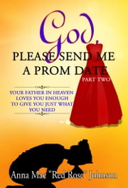 God, Please Send Me a Prom Date: Your Father in Heaven Loves You Enough to Give You Just What You Need - Part Two ebook by Anna Mae Red Rose Johnson