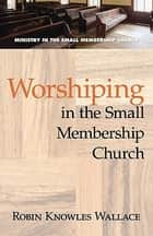Worshiping in the Small Membership Church ebook by Robin Knowles Wallace