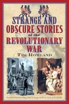 Strange and Obscure Stories of the Revolutionary War ebook by Tim Rowland