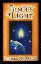 Family of Light: Pleiadian Tales and Lessons in Living ebook by Barbara Marciniak