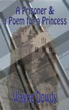 A Prisoner & a Poem for a Princess ebook by Wayne T. Dowdy