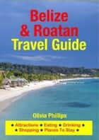 Belize & Roatan Travel Guide - Attractions, Eating, Drinking, Shopping & Places To Stay ebook by Olivia Phillips