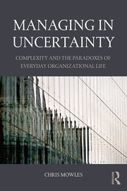 Managing in Uncertainty - Complexity and the paradoxes of everyday organizational life ebook by Chris Mowles
