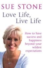 Love Life, Live Life - How to Have Happiness and Success Beyond Your Wildest Expectations ebook by Sue Stone