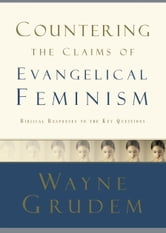 Countering the Claims of Evangelical Feminism - Biblical Responses to the Key Questions ebook by Wayne Grudem