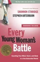 Every Young Woman's Battle - Guarding Your Mind, Heart, and Body in a Sex-Saturated World ebook by Shannon Ethridge, Stephen Arterburn