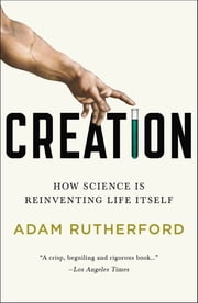 Creation - How Science Is Reinventing Life Itself ebook by Adam Rutherford