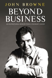 Beyond Business - An Inspirational Memoir From a Visionary Leader ebook by John Browne
