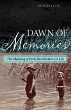 Dawn of Memories - The Meaning of Early Recollections in Life ebook by Arthur J. Clark