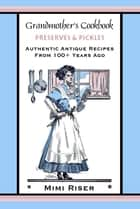Grandmother's Cookbook, Preserves & Pickles, Authentic Antique Recipes from 100+ Years Ago ebook by Mimi Riser