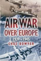 Air War Over Europe - 1939-1945 ebook by Chaz Bowyer
