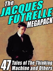 The Jacques Futrelle Megapack - 47 Tales of The Thinking Machine and Others ebook by Jacques Futrelle