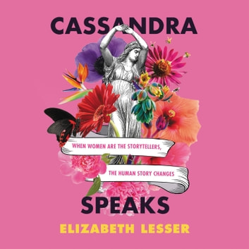 Cassandra Speaks - When Women Are the Storytellers, the Human Story Changes audiobook by Elizabeth Lesser