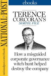 Terence Corcoran's Nortel File - How a misguided corporate governance witch hunt helped destroy the company ebook by Terence Corcoran