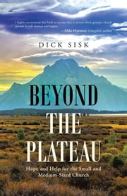 Beyond the Plateau - Hope and Help for the Small and Medium-Sized Church ebook by Dick Sisk