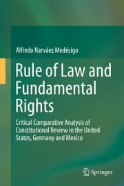 Rule of Law and Fundamental Rights - Critical Comparative Analysis of Constitutional Review in the United States, Germany and Mexico ebook by Alfredo Narváez Medécigo