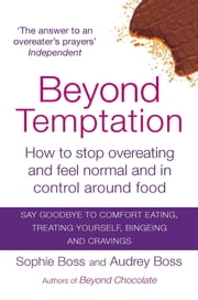 Beyond Temptation - How to Stop Overeating and Feel Normal and in Control Around Food ebook by Audrey Boss,Sophie Boss