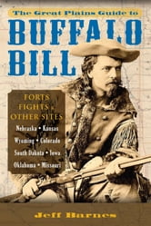 The Great Plains Guide to Buffalo Bill - Forts, Fights & Other Sites ebook by Jeff Barnes