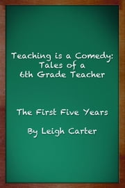 Teaching is a Comedy: Tales of a 6th Grade Teacher ebook by Leigh Carter