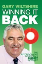 Winning It Back: The Autobiography of Britain's Biggest Gambler ebook by Gary Wiltshire
