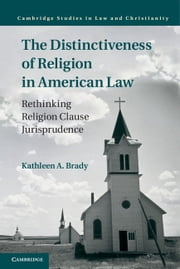 The Distinctiveness of Religion in American Law - Rethinking Religion Clause Jurisprudence ebook by Kathleen A. Brady