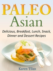 Paleo Asian Recipes Delicious, Breakfast, Lunch, Snack, Dinner and Dessert Recipes ebook by Karen Tilan