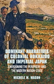 Dominant Narratives of Colonial Hokkaido and Imperial Japan - Envisioning the Periphery and the Modern Nation-State ebook by Michele M. Mason
