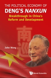 The Political Economy of Deng's Nanxun - Breakthrough in China's Reform and Development ebook by John Wong