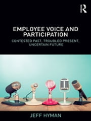 Employee Voice and Participation - Contested Past, Troubled Present, Uncertain Future ebook by Jeff Hyman