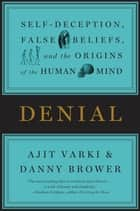 Denial - Self-Deception, False Beliefs, and the Origins of the Human Mind ebook by Ajit Varki, Danny Brower