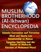 Muslim Brotherhood (Al-Ikhwan) Encyclopedia: Islamist Extremism and Terrorism, Jihad and Sharia Law, Relationship to Hamas, Egyptian Uprising and the Ouster of Mubarak, Election of Mohamed Morsi ebook by Progressive Management