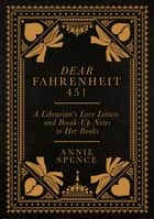 Dear Fahrenheit 451 - A Librarian's Love Letters and Break-Up Notes to Her Books ebook by Annie Spence