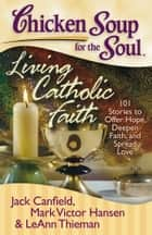 Chicken Soup for the Soul: Living Catholic Faith ebook by Jack Canfield,Mark Victor Hansen,LeAnn Thieman