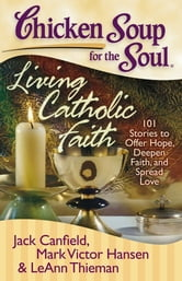 Chicken Soup for the Soul: Living Catholic Faith - 101 Stories to Offer Hope, Deepen Faith, and Spread Love ebook by Jack Canfield,Mark Victor Hansen,LeAnn Thieman