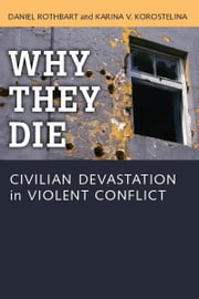 Why They Die - Civilian Devastation in Violent Conflict ebook by Daniel Rothbart,Karina Korostelina