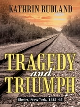 Tragedy and Triumph - Elmira, New York, 1835–65 ebook by Kathrin Rudland
