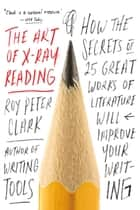 The Art of X-Ray Reading - How the Secrets of 25 Great Works of Literature Will Improve Your Writing ebook by Roy Peter Clark