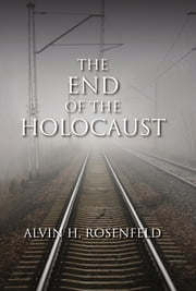 The End of the Holocaust ebook by Alvin H. Rosenfeld